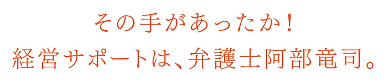 その手があったか!経営サポートは、弁護士阿部竜司。